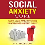Social Anxiety Cure: Relieve Social Anxiety, Overcome Shyness and Be Confident for Life | Brittany Hallison
