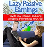 Lazy Passive Earnings - How to Buy Income Producing Websites and Replace Your Job! (Work from Home Series)by Colin Phillips