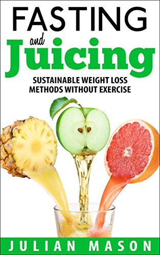 Fasting & Juicing: Sustainable Weight Loss Methods Without Exercise by Julian Mason