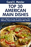 Top 30 American Main Dish Recipes: Latest Collection of Top 30 Tested, Proven, Most-Wanted Delicious, Super Easy And Quick American Main Dishes For You And Your Family