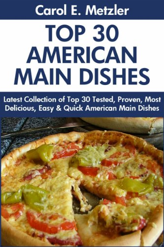 Top 30 American Main Dish Recipes: Latest Collection of Top 30 Tested, Proven, Most-Wanted Delicious, Super Easy And Quick American Main Dishes For You And Your Family by Carol E.  Metzler
