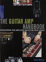 The Guitar Amp Handbook: Understanding Amplifiers And Getting Great Sounds