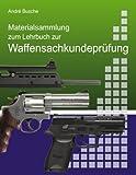 Materialsammlung zum Lehrbuch zur Waffensachkundeprüfung mit Übungsfragen zur Selbstkontrolle: Waffengesetz und AWaffV mit Anlagen im Volltext mit ... Beschußverordnung, StGB und StPO