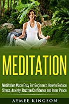 MEDITATION: MEDITATION MADE EASY FOR BEGINNERS, HOW TO REDUCE STRESS, ANXIETY, RESTORE CONFIDENCE AND INNER PEACE (MEDITATION, MINDFULNESS, MEDITATION TECHNIQUES, YOGA, STRESS RELIEVE)