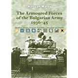 THE ARMOURED FORCES OF THE BULGARIAN ARMY 1936-45: Operations, Vehicles, Equipment, Organisation, Camouflage and...