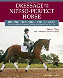Dressage for the Not-So-Perfect Horse: Riding Through the Levels on the Peculiar, Opinionated, Complicated Mounts We All Love