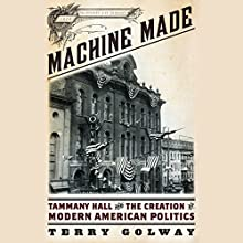 Machine Made: Tammany Hall and the Creation of Modern American Politics (       UNABRIDGED) by Terry Golway Narrated by Adam Grupper