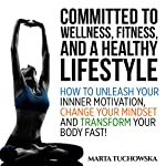 Committed to Wellness, Fitness and a Healthy Lifestyle: How to Unleash Your Inner Motivation, Change Your Mindset and Transform Your Body Fast! | Marta Tuchowska