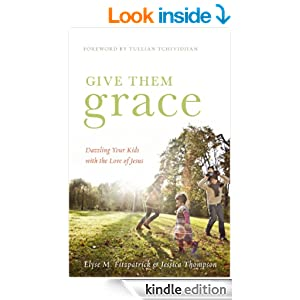 Give Them Grace (Foreword by Tullian Tchividjian): Dazzling Your Kids with the Love of Jesus