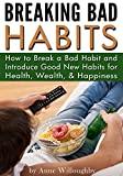 Breaking Bad Habits: How to Break a Bad Habit and Introduce Good New Habits for Health, Wealth, & Happiness