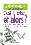 echange, troc Roland Lecarpentier, Thomas D'Almogne - C'est la crise,,, et alors ? : Le dico incorrect de la finance