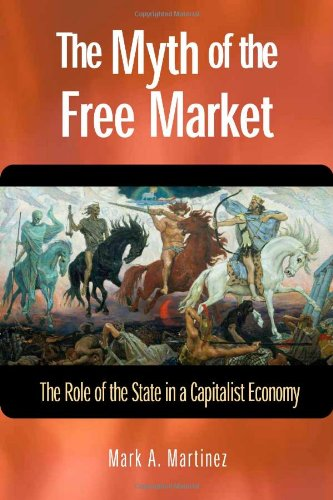 The Myth of the Free Market: The Role of the State in a Capitalist Economy: Mark A. Martinez: 9781565492677: Amazon.com: Books
