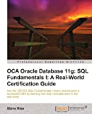 OCA Oracle Database 11g: SQL Fundamentals I: A Real World Certification Guide (1ZO-051)