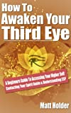 How To Awaken Your Third Eye: A Beginners Guide To Accessing Your Higher Self Contacting Your Spirit Guide & Understanding ESP