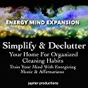Simplify & Declutter Your Home for Organized Cleaning Habits: Train Your Mind with Energizing Music & Affirmations Speech by  Jupiter Productions Narrated by Anna Thompson