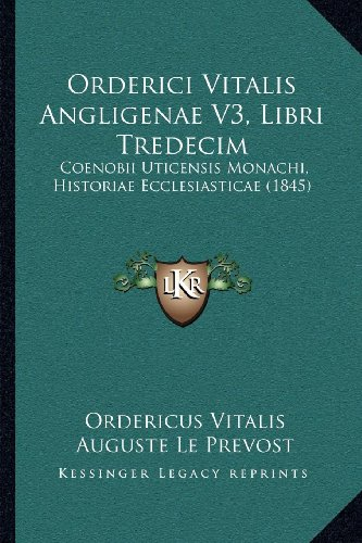 Orderici Vitalis Angligenae V3, Libri Tredecim: Coenobii Uticensis Monachi, Historiae Ecclesiasticae (1845)