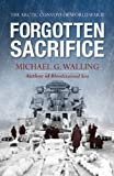 Forgotten Sacrifice: The Arctic Convoys of World War II by Michael Walling