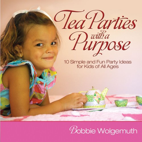 Tea Parties with a Purpose: 10 Simple and Fun Party Ideas for Kids of All Ages by Bobbie Wolgemuth