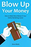 Blow Up Your Money: How to Make More Money in Your Online Marketing Career (3 in 1 bundle)