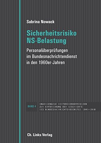 Sicherheitsrisiko NS-Belastung: Personalüberprüfungen im Bundesnachrichtendienst in den 1960er Jahren (Band 4 der Edition der unabhängigen ... des Bundesnachrichtendienstes 1945-1968)