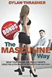 The Masculine Way: What Your Dream Girl Really Wants - Dissecting Alpha Males, Pickup Artists and Nice Guys