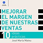 Mejorar el Margen de Nuestras Ventas [Improve the Margin of Our Sales]: 10 Ideas Prácticas [10 Practical Ideas] | José María Mateu