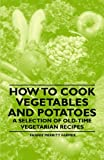 Fannie Merritt Farmer How to Cook Vegetables and Potatoes - A Selection of Old-Time Vegetarian Recipes