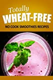 Totally Wheat Free -   No cook Smoothies Recipes: Wheat Free Cooking for the Wheat Free Grain Free, Wheat Free Dairy Free lifestyle