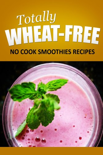 Totally Wheat Free -   No cook Smoothies Recipes: Wheat Free Cooking for the Wheat Free Grain Free, Wheat Free Dairy Free lifestyle by TOTALLY WHEAT FREE