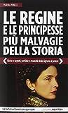 Le regine e le principesse più malvagie della storia. Storie e segreti, perfidie e crudeltà delle signore al potere