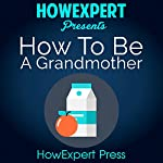How to be a Grandmother: Your Step-by-Step Guide to Grandmothering |  HowExpert Press
