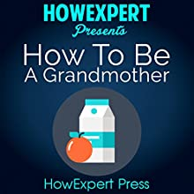 How to be a Grandmother: Your Step-by-Step Guide to Grandmothering | Livre audio Auteur(s) :  HowExpert Press Narrateur(s) : Ginger Roll