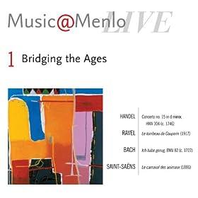 Music@Menlo: Bridging the Ages: Disc 1: Handel: Concerto no. 15 in d minor, HWV 304 - Ravel: Le tombeau de Couperin - Bach: Ich habe genug, BWV 82 - Saint-Saëns: Le carnaval des animaux