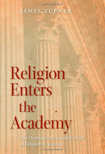 Religion Enters the Academy: The Origins of the Scholarly...