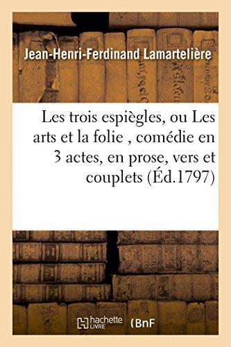 Les trois espiègles, ou Les arts et la folie , comédie en 3 actes, en prose, vers et couplets (Littérature)