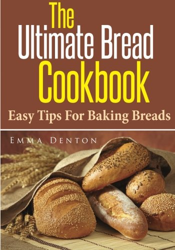 The Ultimate Bread Cookbook: Easy Tips For Baking Breads by Emma Denton