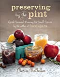By Marisa McClellan Preserving by the Pint: Quick Seasonal Canning for Small Spaces from the author of Food in Jars
