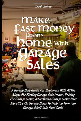 Make Fast Money From Home with Garage Sales: A Garage Sale Guide For Beginners With All The Steps For Finding Garage Sale Items, Pricing For Garage. You Turn Your Garage Stuff Into Fast Cash!