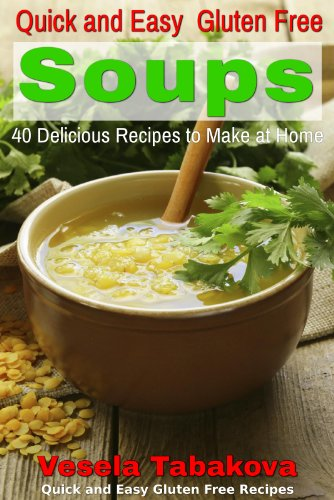 Quick and Easy Gluten Free Soups: 40 Delicious Recipes to Make at Home (Quick and Easy Gluten Free Recipes) by Vesela Tabakova