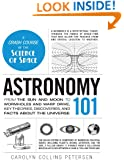 Astronomy 101: From the Sun and Moon to Wormholes and Warp Drive, Key Theories, Discoveries, and Facts about the Universe (The 101 Series)