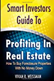 Vivian Weissman Smart Investors Guide To Profiting In Real Estate: How To Buy Foreclosure Properties With No Money Down: (Real Estate Investing, Flipping Houses, ... Entrepreneurship, Introduction To Investing)