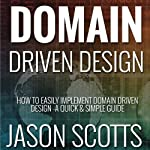 Domain Driven Design: How to Easily Implement Domain Driven Design - A Quick & Simple Guide | Jason Scotts