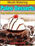 Mouth Watering Paleo Desserts: Easy, Delicious Recipes For Busy Moms (Mouth Watering Paleo Desserts: Easy Recipes for Busy Moms)