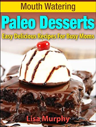 Mouth Watering Paleo Desserts: Easy, Delicious Recipes For Busy Moms (Mouth Watering Paleo
