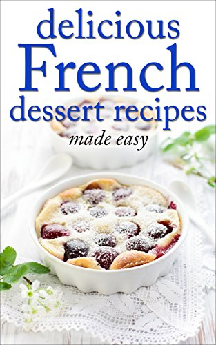 Delicious French Dessert Recipes - made easy (French cookbook, French cooking, dessert, dessert recipes, dessert cookbook) (Desserts of the World Book 2) by Desserts of the World, Tina Cordain