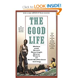 The Good Life: Helen and Scott Nearing's Sixty Years of Self-Sufficient Living by Scott Nearing and Helen Nearing