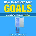 How to Achieve Your Goals: 7 Simple Steps to Boost Motivation and Confidence for Life-Changing Success | Erica Hudson