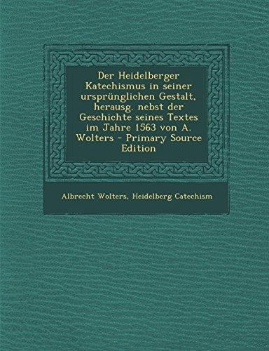 Der Heidelberger Katechismus in seiner ursprünglichen Gestalt, herausg. nebst der Geschichte seines Textes im Jahre 1563 von A. Wolters