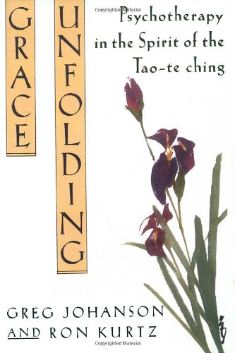 Grace Unfolding: Psychotherapy in the Spirit of Tao-Te Ching: Psychotherapy in the Spirit of the Tao-te-ching