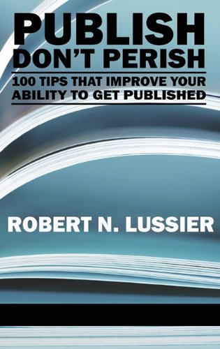 Publish Don't Perish: 100 Tips that Improve Your Ability...